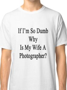 If I'm So Dumb Why Is My Wife A Photographer?  Classic T-Shirt