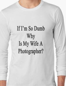 If I'm So Dumb Why Is My Wife A Photographer?  Long Sleeve T-Shirt