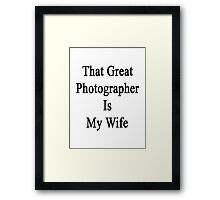 That Great Photographer Is My Wife  Framed Print