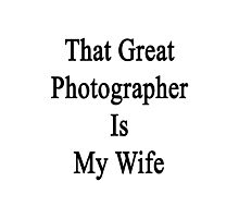 That Great Photographer Is My Wife  Photographic Print