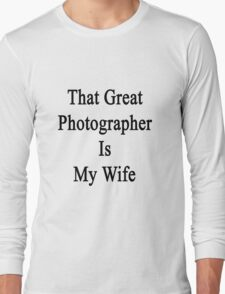 That Great Photographer Is My Wife  Long Sleeve T-Shirt