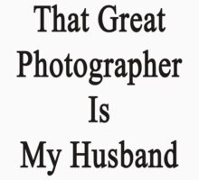 That Great Photographer Is My Husband  by supernova23