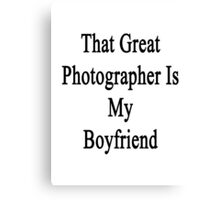 That Great Photographer Is My Boyfriend  Canvas Print