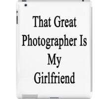 That Great Photographer Is My Girlfriend  iPad Case/Skin