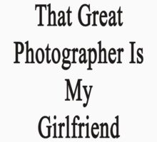 That Great Photographer Is My Girlfriend  by supernova23