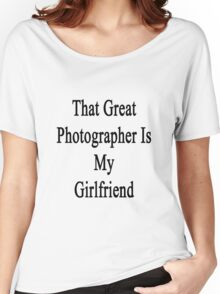 That Great Photographer Is My Girlfriend  Women's Relaxed Fit T-Shirt