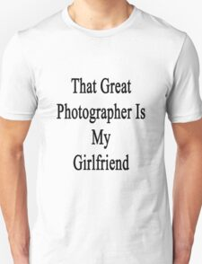 That Great Photographer Is My Girlfriend  Unisex T-Shirt