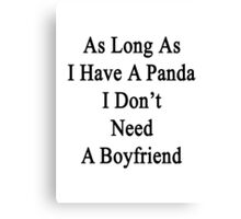 As Long As I Have A Panda I Don't Need A Boyfriend  Canvas Print
