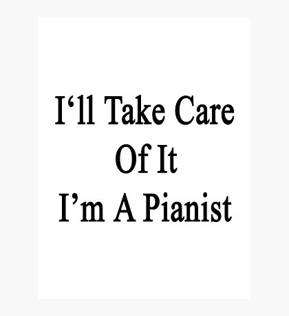 I'll Take Care Of It I'm A Pianist  Photographic Print