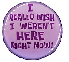 """I Really Wish I Weren't Here Right Now!"" Button by Mazzter99"