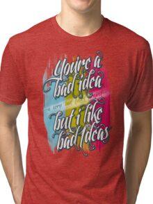 You're A Bad Idea But I Like Bad Ideas Tri-blend T-Shirt