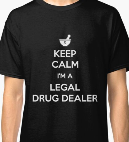 Keep Calm I'm A Legal Drug Dealer Funny Pharmacist Gift Classic T-Shirt