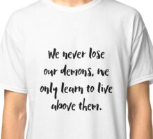We never lose our demons, we only learn to live above them. Classic T-Shirt