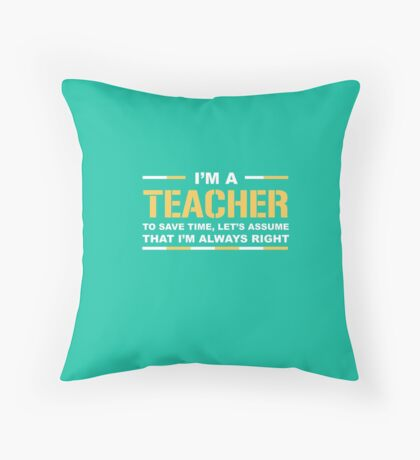 I'm A Teacher Save Time Assume I'm Always Right Funny Gift T-Shirt Throw Pillow