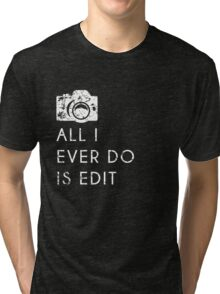 All I Ever Do Is Edit, Funny Photographer Quip Tri-blend T-Shirt