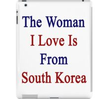 The Woman I Love Is From South Korea  iPad Case/Skin
