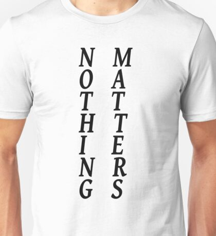 Nothing Matters Unisex T-Shirt