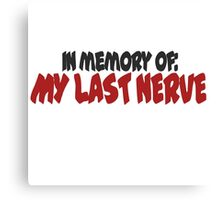 In memory of my last nerve Canvas Print