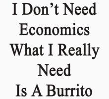 I Don't Need Economics What I Really Need Is A Burrito  by supernova23