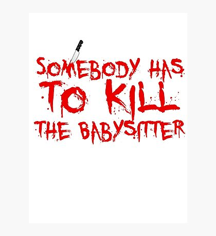 somebody has to Kill the babysitter Photographic Print