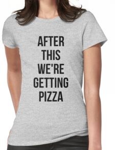 AFTER THIS WE ARE GETTING PIZZA  Womens Fitted T-Shirt