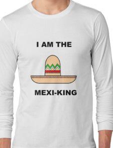 I AM THE MEXI-KING!!! Long Sleeve T-Shirt