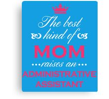 The Best Kind Of Mom Raises An Administrative Assistant Mother's Day Gift T-Shirt Canvas Print