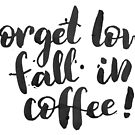 Forget love, fall in coffe by Anastasiia Kucherenko