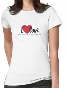 I love because He first loved me [1 John 4:19 paraphrase] T-shirt Womens Fitted T-Shirt