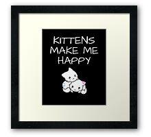 Kittens Make Me Happy Framed Print