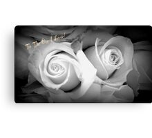ROSES IN BLACK AND WHITE - TO THE ONE I LOVE! Canvas Print