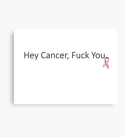 Hey Cancer, Fuck you! Canvas Print