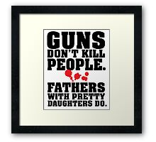 Limited Edition 'Guns Don't Kill People. Fathers With Pretty Daughters Do.' Funny T-Shirt Framed Print