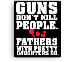 Limited Edition 'Guns Don't Kill People. Fathers With Pretty Daughters Do.' Funny T-Shirt Canvas Print