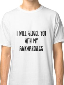 I will Seduce you with my Awkwardness Classic T-Shirt