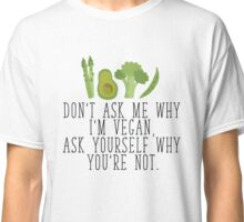 Don't Ask Me Why I'm Vegan, Ask Yourself Why You're Not  Classic T-Shirt