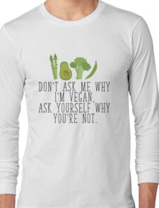 Don't Ask Me Why I'm Vegan, Ask Yourself Why You're Not  Long Sleeve T-Shirt