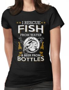 Fish tshirt - I rescue Fish  from water & beer from bottles Womens Fitted T-Shirt