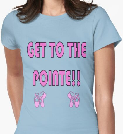 Get to the Point - Funny Ballet Shirt Womens Fitted T-Shirt