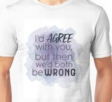 """""""I'd AGREE with you, but then we'd both be WRONG"""" Unisex T-Shirt"""