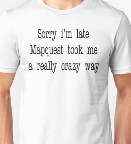 Sorry I'm Late Mapquest Took Me A Really Crazy Way Unisex T-Shirt