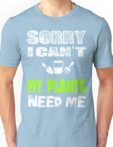 Sorry I can't my plants need me Unisex T-Shirt