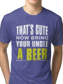 That's cute now bring your uncle a Beer Tri-blend T-Shirt