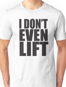 I Don't Even Lift Unisex T-Shirt