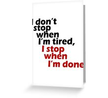 I Don't Stop when I'm Tired, I Stop When I'm Done Greeting Card