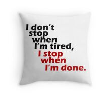 I Don't Stop when I'm Tired, I Stop When I'm Done Throw Pillow