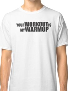Your Workout is my Warmup Classic T-Shirt