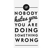if nobody hates you you are doing something wrong Photographic Print