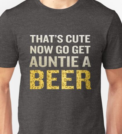 That's Cute Now Go Get Auntie A Beer Funny Quote Gift Unisex T-Shirt