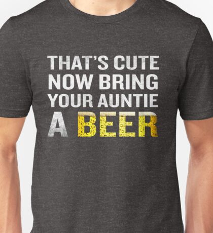 That's Cute Now Bring Your Auntie A Beer Funny Quote Gift Unisex T-Shirt